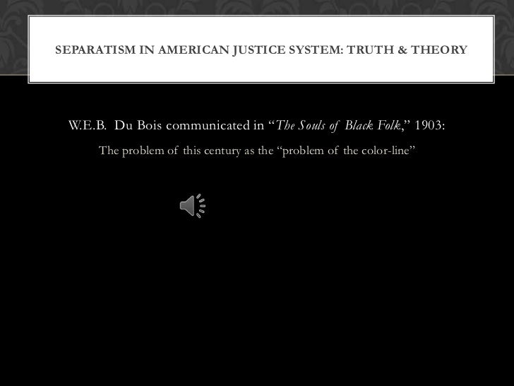 SEPARATISM IN AMERICAN JUSTICE SYSTEM: TRUTH & THEORY W.E.B. Du Bois communicated in ―The Souls of Black Folk,‖ 1903:     ...
