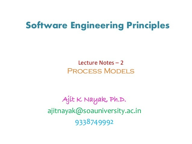 Software Engineering Principles Ajit K Nayak, Ph.D. ajitnayak@soauniversity.ac.in 9338749992 Lecture Notes – 2 Process Mod...