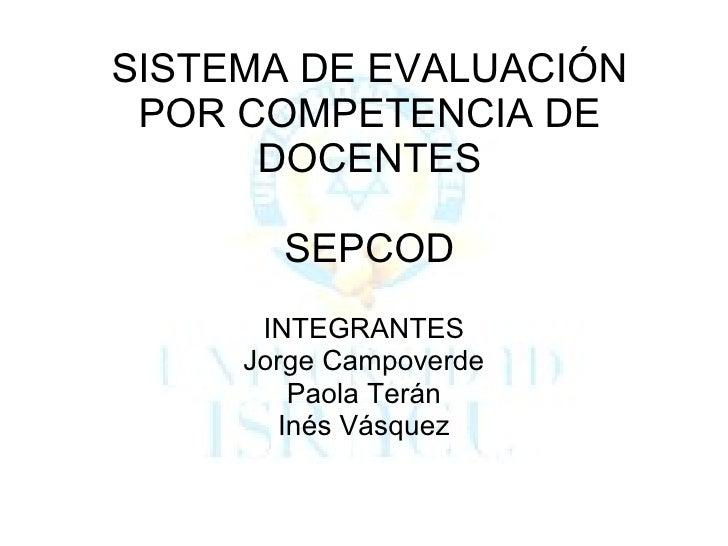 SISTEMA DE EVALUACIÓN POR COMPETENCIA DE DOCENTES SEPCOD INTEGRANTES Jorge Campoverde Paola Terán Inés Vásquez