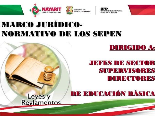 MARCO JURÍDICO-NORMATIVO DE LOS SEPEN                     DIRIGIDO A:                JEFES DE SECTOR                  SUPE...