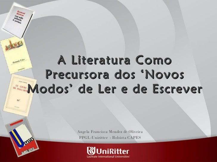 A Literatura Como Precursora dos 'Novos Modos' de Ler e de Escrever Angela Francisca Mendez de Oliveira PPGL-Uniritter  - ...
