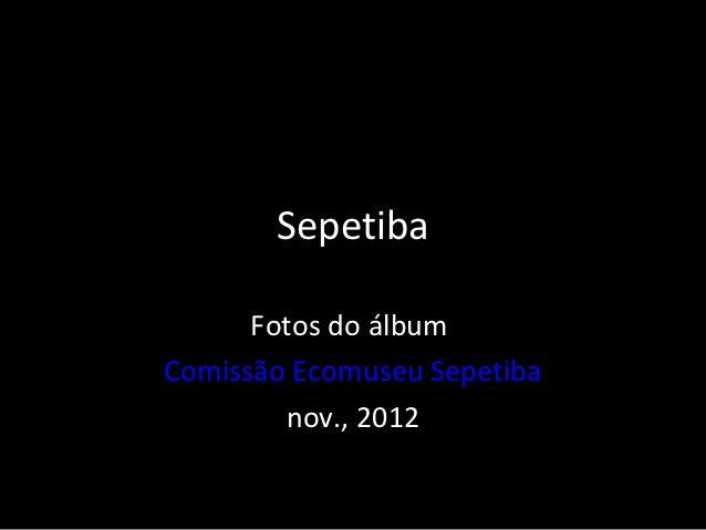 Sepetiba      Fotos do álbumComissão Ecomuseu Sepetiba        nov., 2012