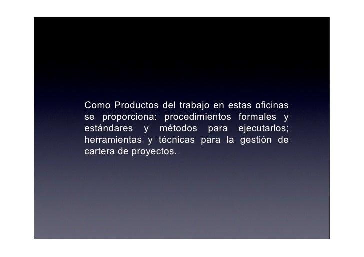 Como Productos del trabajo en estas oficinas se proporciona: procedimientos formales y estándares y métodos para ejecutarl...