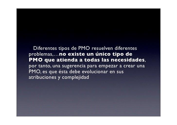 Diferentes tipos de PMO resuelven diferentes problemas,…no existe un único tipo de PMO que atienda a todas las necesidade...