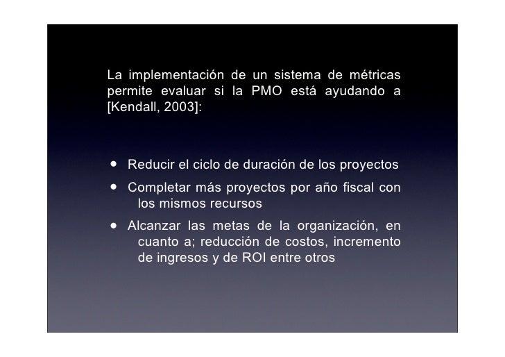 La implementación de un sistema de métricas permite evaluar si la PMO está ayudando a [Kendall, 2003]:    •   Reducir el c...