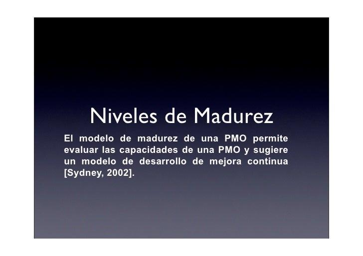 Niveles de Madurez El modelo de madurez de una PMO permite evaluar las capacidades de una PMO y sugiere un modelo de desar...