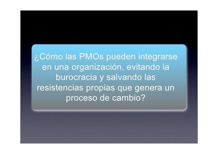 ¿Cómo las PMOs pueden integrarse   en una organización, evitando la       burocracia y salvando las  resistencias propias ...