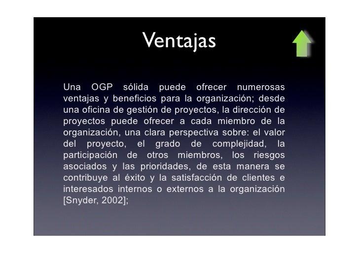Ventajas Una OGP sólida puede ofrecer numerosas ventajas y beneficios para la organización; desde una oficina de gestión d...