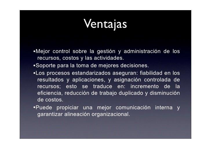 Ventajas      •Mejor   control sobre la gestión y administración de los        recursos, costos y las actividades.      •S...