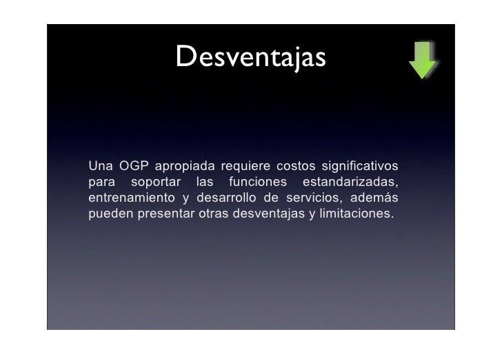 Desventajas   Una OGP apropiada requiere costos significativos para soportar las funciones estandarizadas, entrenamiento y...