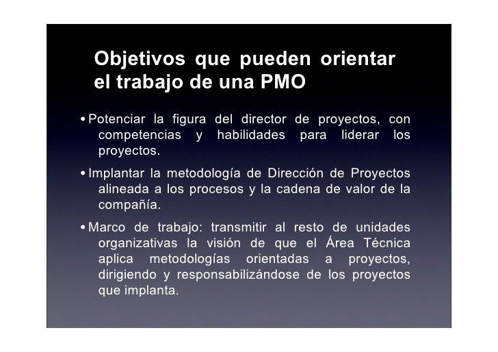 Objetivos que pueden orientar   el trabajo de una PMO • Potenciar la figura del director de proyectos, con    competencias...