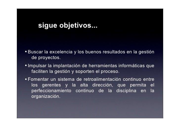 sigue objetivos...   • Buscar la excelencia y los buenos resultados en la gestión    de proyectos. • Impulsar la implantac...