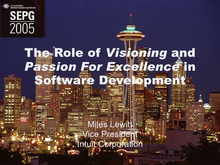 The Role of  Visioning  and  Passion For Excellence  in Software Development Miles Lewitt Vice President Intuit Corporation