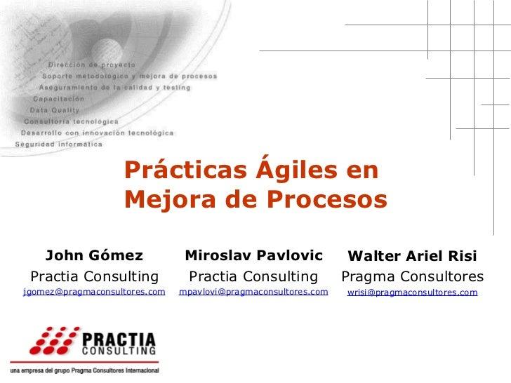 Prácticas Ágiles en  Mejora de Procesos Walter Ariel Risi Pragma Consultores [email_address] Miroslav Pavlovic Practia Con...