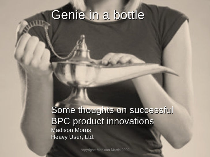 copyright: Madison Morris 2009 Genie in a bottle Some thoughts on successful BPC product innovations Madison Morris Heavy ...