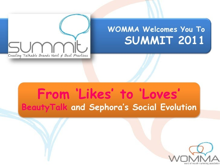 WOMMA Welcomes You To                        SUMMIT 2011   From 'Likes' to 'Loves'BeautyTalk and Sephora's Social Evolution