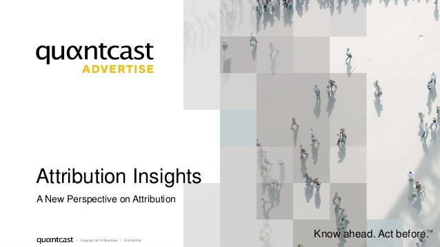 1  Attribution Insights  A New Perspective on Attribution  | Copyright 2014 Quantcast | Confidential  Know ahead. Act befo...