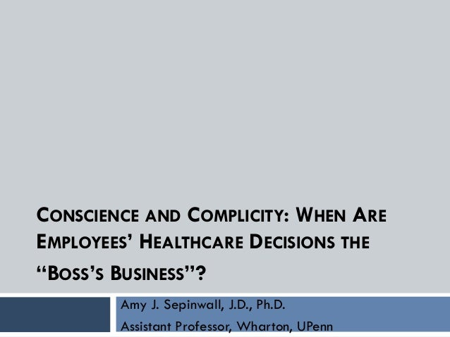 "CONSCIENCE AND COMPLICITY: WHEN ARE EMPLOYEES' HEALTHCARE DECISIONS THE ""BOSS'S BUSINESS""? Amy J. Sepinwall, J.D., Ph.D. A..."