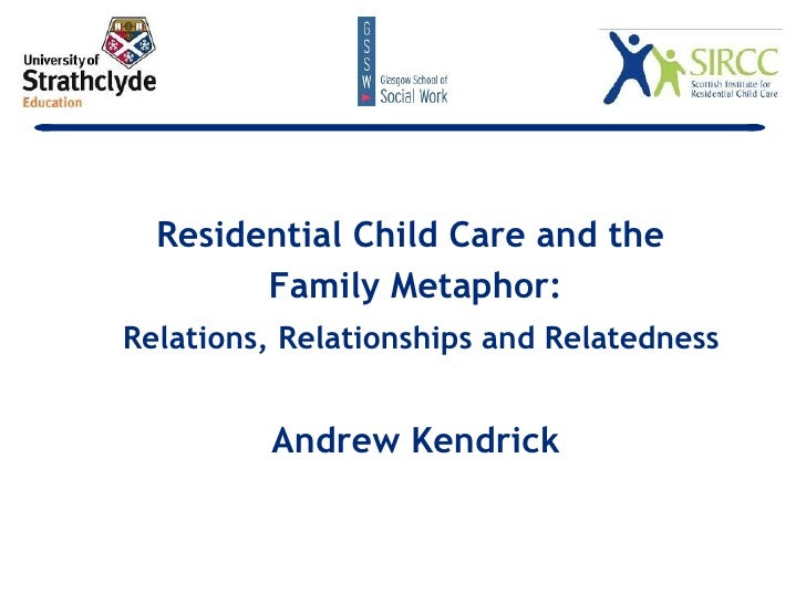 <ul><li>Residential Child Care and the  </li></ul><ul><li>Family Metaphor: </li></ul><ul><li>Relations, Relationships and ...