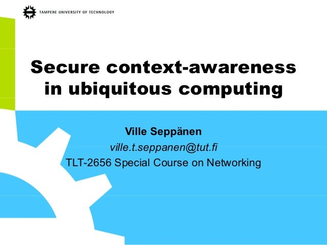 Secure context-awareness in ubiquitous computing Ville Seppänen ville.t.seppanen@tut.fi TLT-2656 Special Course on Network...