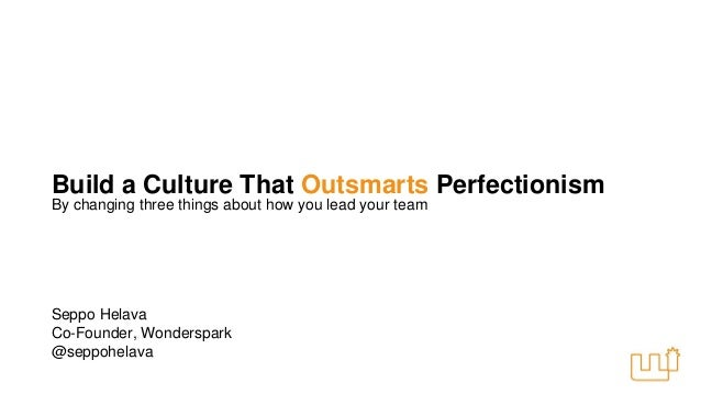 Build a Culture That Outsmarts Perfectionism  By changing three things about how you lead your team  Seppo Helava  Co-Foun...