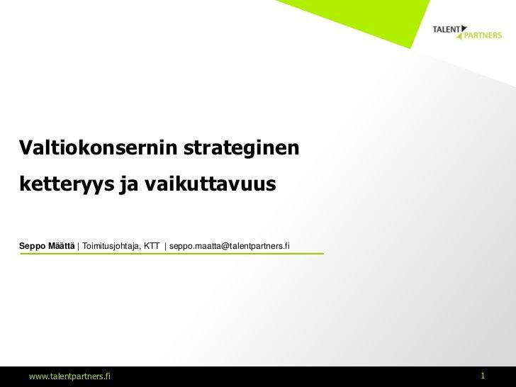 Valtiokonsernin strateginenketteryys ja vaikuttavuusSeppo Määttä | Toimitusjohtaja, KTT | seppo.maatta@talentpartners.fi  ...