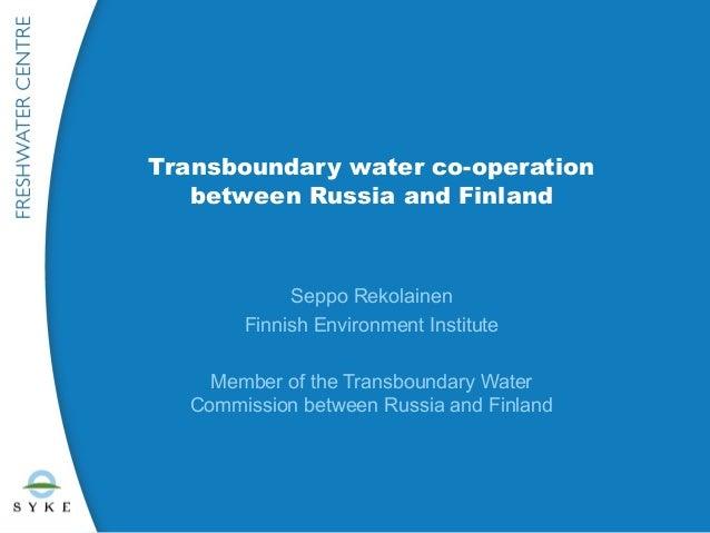 Transboundary water co-operation   between Russia and Finland            Seppo Rekolainen       Finnish Environment Instit...