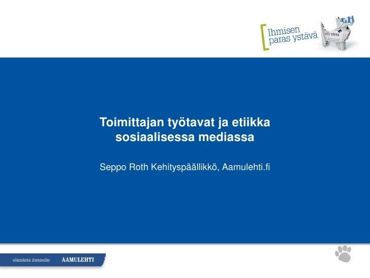 Toimittajan työtavat ja etiikka    sosiaalisessa mediassa  Seppo Roth Kehityspäällikkö, Aamulehti.fi