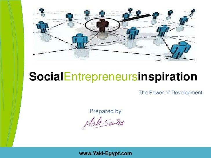 SocialEntrepreneursinspirationThe Power of Development<br />Prepared by<br />www.Yaki-Egypt.com<br />