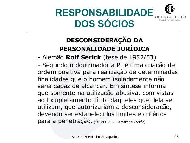 RESPONSABILIDADE DOS SÓCIOS DESCONSIDERAÇÃO DA PERSONALIDADE JURÍDICA - Alemão Rolf Serick (tese de 1952/53) - Segundo o d...