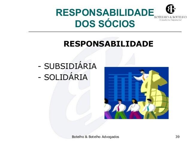 RESPONSABILIDADE DOS SÓCIOS RESPONSABILIDADE - SUBSIDIÁRIA - SOLIDÁRIA Botelho & Botelho Advogados 39