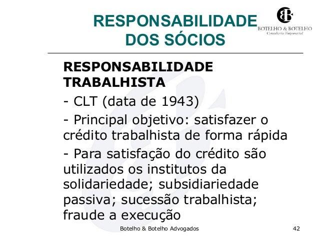 RESPONSABILIDADE DOS SÓCIOS RESPONSABILIDADE TRABALHISTA - CLT (data de 1943) - Principal objetivo: satisfazer o crédito t...
