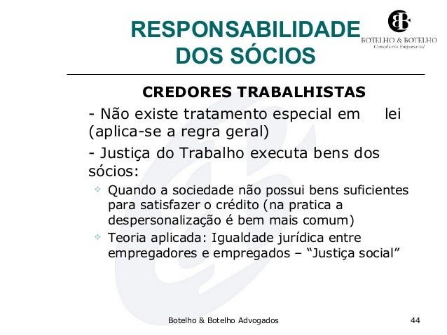 RESPONSABILIDADE DOS SÓCIOS CREDORES TRABALHISTAS - Não existe tratamento especial em lei (aplica-se a regra geral) - Just...
