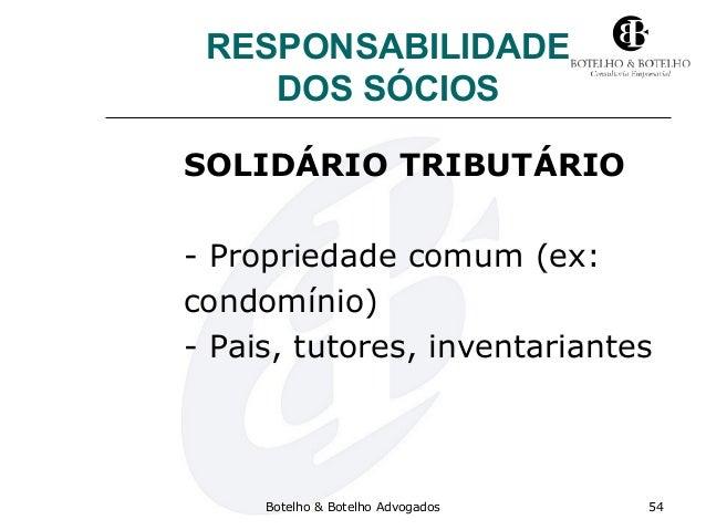 RESPONSABILIDADE DOS SÓCIOS SOLIDÁRIO TRIBUTÁRIO - Propriedade comum (ex: condomínio) - Pais, tutores, inventariantes Bote...