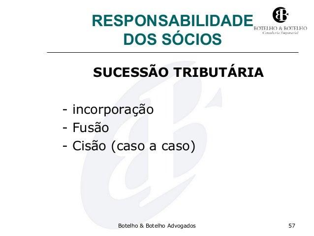RESPONSABILIDADE DOS SÓCIOS SUCESSÃO TRIBUTÁRIA - incorporação - Fusão - Cisão (caso a caso) Botelho & Botelho Advogados 57