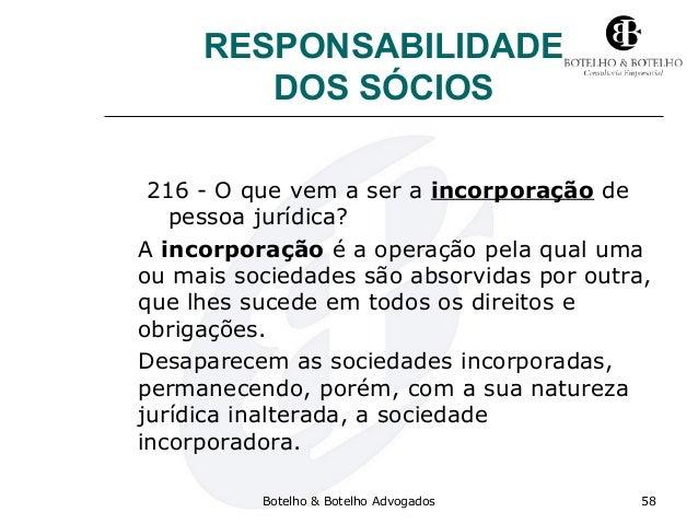 RESPONSABILIDADE DOS SÓCIOS 216 - O que vem a ser a incorporação de pessoa jurídica? A incorporação é a operação pela qual...