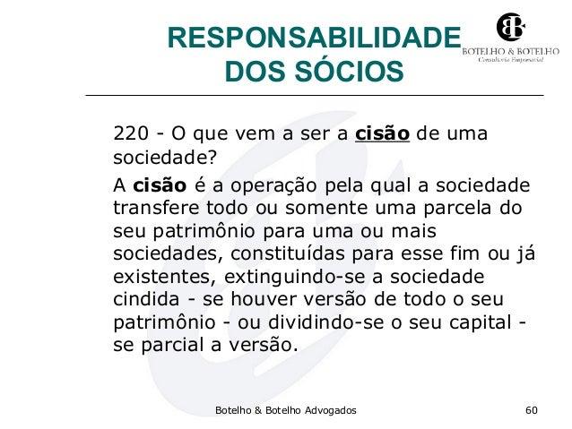 RESPONSABILIDADE DOS SÓCIOS 220 - O que vem a ser a cisão de uma sociedade? A cisão é a operação pela qual a sociedade tra...