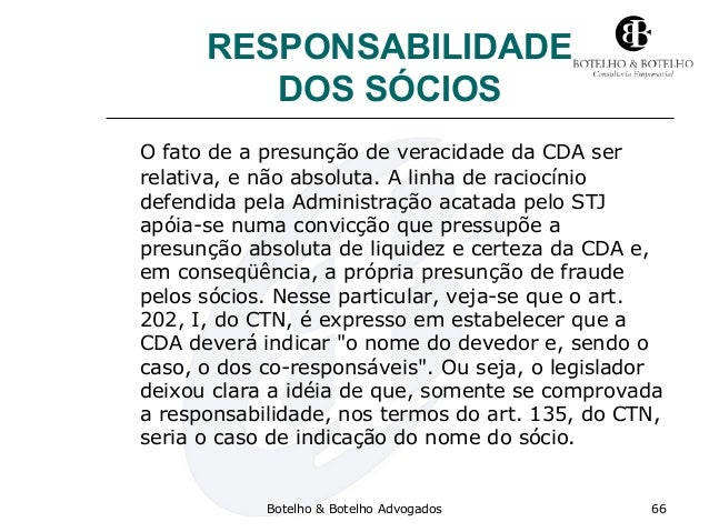 RESPONSABILIDADE DOS SÓCIOS O fato de a presunção de veracidade da CDA ser relativa, e não absoluta. A linha de raciocínio...