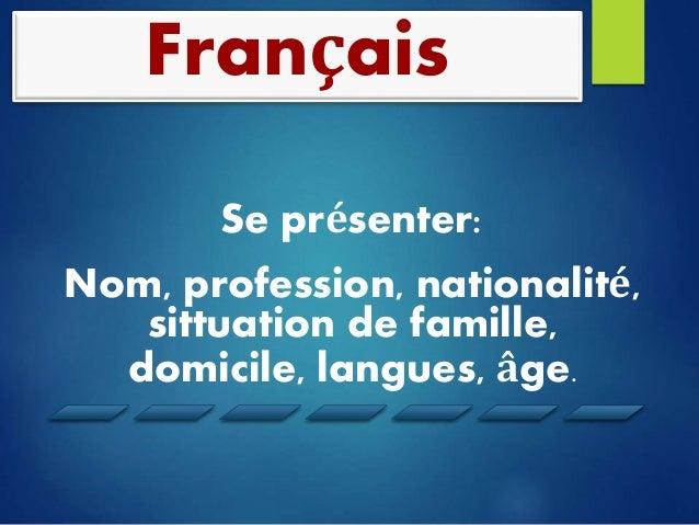 Français  Se présenter:  Nom, profession, nationalité,  sittuation de famille,  domicile, langues, âge.