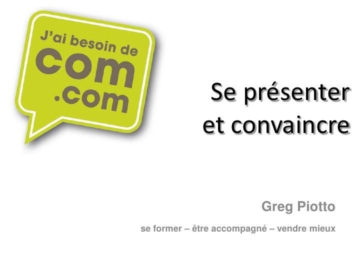 Se présenter             et convaincre                          Greg Piottose former – être accompagné – vendre mieux
