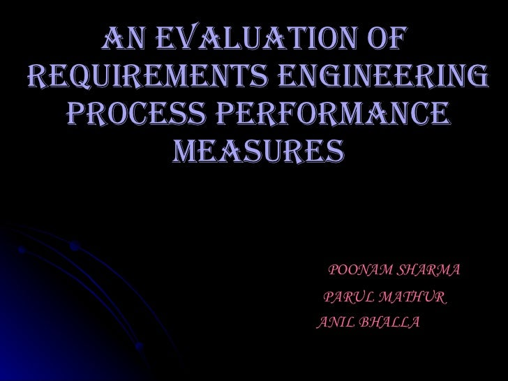 An Evaluation Of  Requirements Engineering Process Performance Measures POONAM SHARMA PARUL MATHUR ANIL BHALLA
