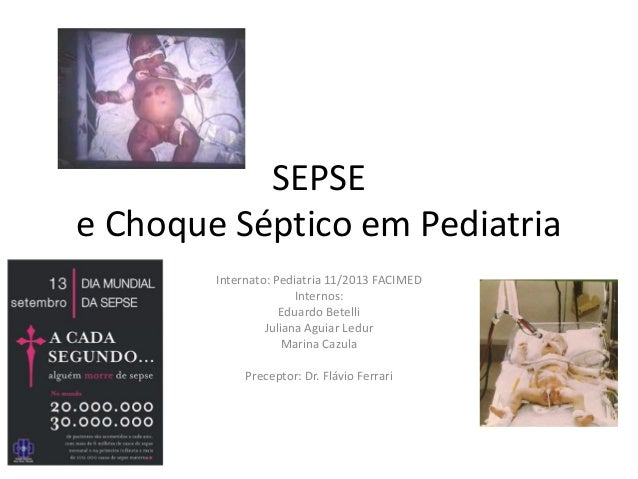 SEPSE e Choque Séptico em Pediatria Internato: Pediatria 11/2013 FACIMED Internos: Eduardo Betelli Juliana Aguiar Ledur Ma...