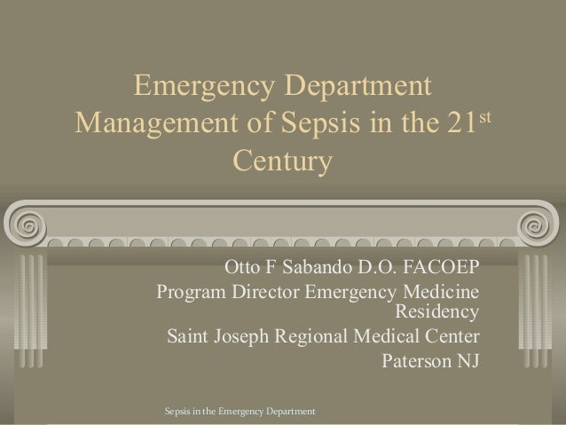 Emergency DepartmentManagement of Sepsis in the 21st         Century              Otto F Sabando D.O. FACOEP      Program ...