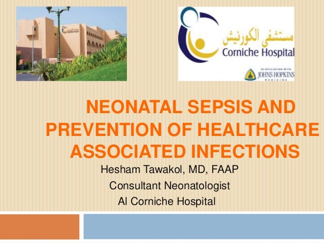 NEONATAL SEPSIS AND PREVENTION OF HEALTHCARE ASSOCIATED INFECTIONS Hesham Tawakol, MD, FAAP Consultant Neonatologist Al Co...