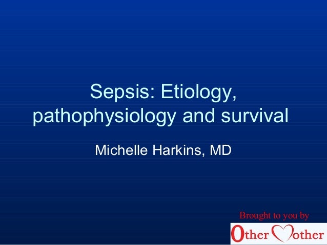 Sepsis: Etiology, pathophysiology and survival Michelle Harkins, MD Brought to you by