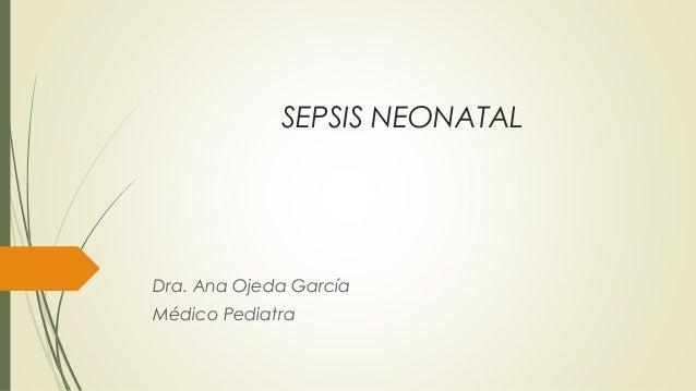 SEPSIS NEONATAL  Dra. Ana Ojeda García Médico Pediatra