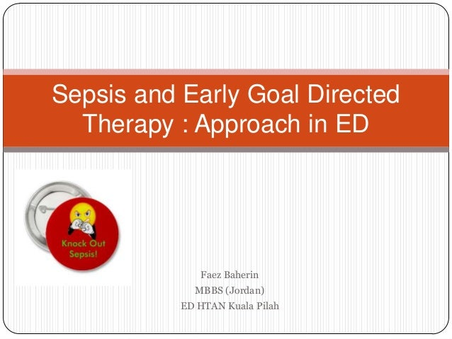 Sepsis and Early Goal Directed  Therapy : Approach in ED              Faez Baherin             MBBS (Jordan)           ED ...