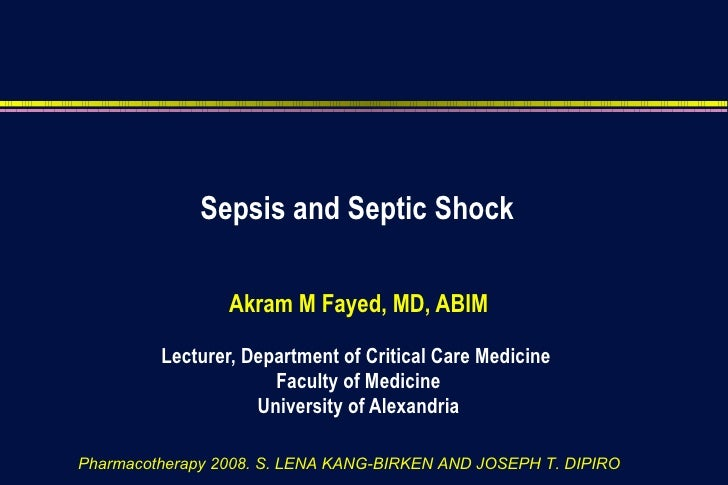 Sepsis and Septic Shock Akram M Fayed, MD, ABIM Lecturer, Department of Critical Care Medicine  Faculty of Medicine Univer...