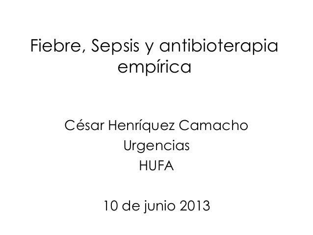 Fiebre, Sepsis y antibioterapiaempíricaCésar Henríquez CamachoUrgenciasHUFA10 de junio 2013