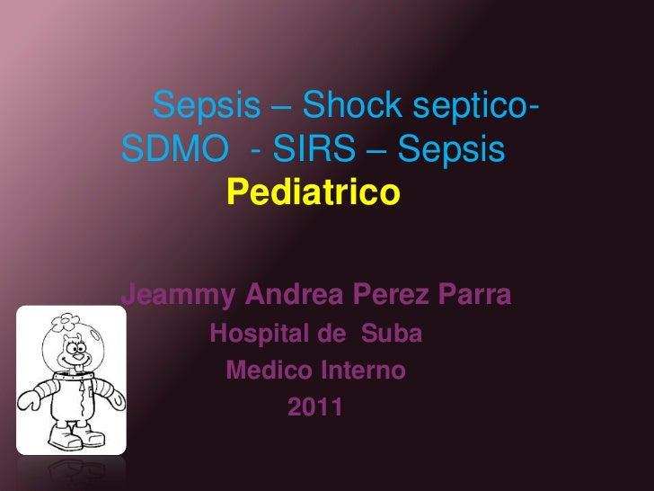 Sepsis – Shock septico- SDMO  - SIRS – SepsisPediatrico<br />Jeammy Andrea Perez Parra<br />Hospital de  Suba <br />Medico...